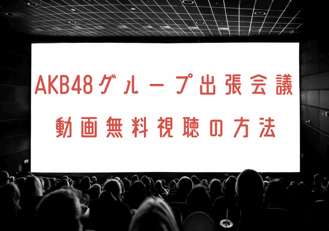 AKB48グループ出張会議の動画を無料で見れる動画配信まとめ