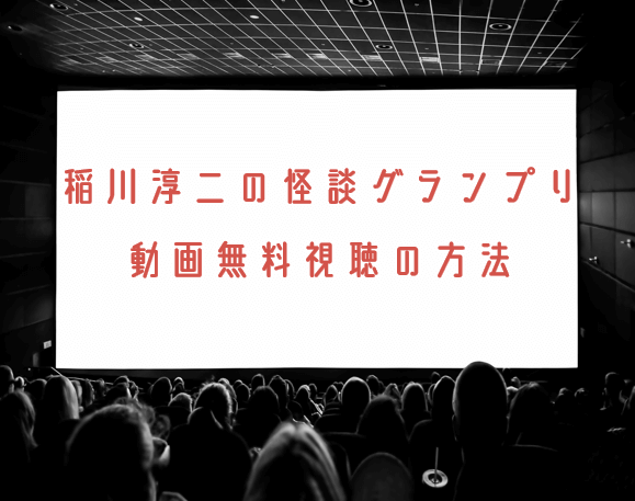 稲川淳二の怪談グランプリの動画を無料で見れる動画配信まとめ!2018年・2019年も調査