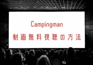 Campingmanの動画を無料で見れる動画配信まとめ