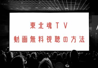 東北魂TVの動画を無料で見れる動画配信まとめ