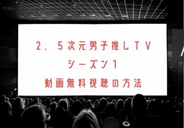 2.5次元男子推しTVの動画を無料で見れる動画配信まとめ