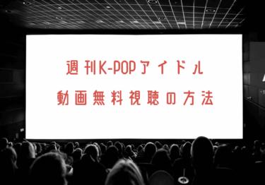 週刊K‐POPアイドルの動画を無料で見れる動画配信まとめ